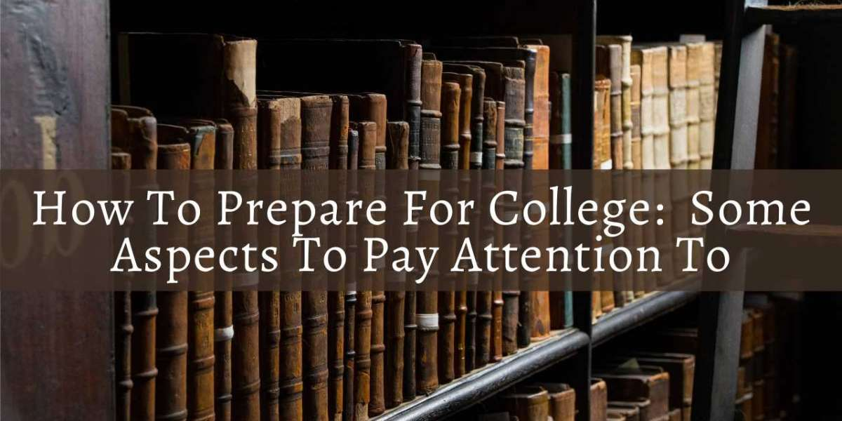 How To Prepare For College:  Some Aspects To Pay Attention To